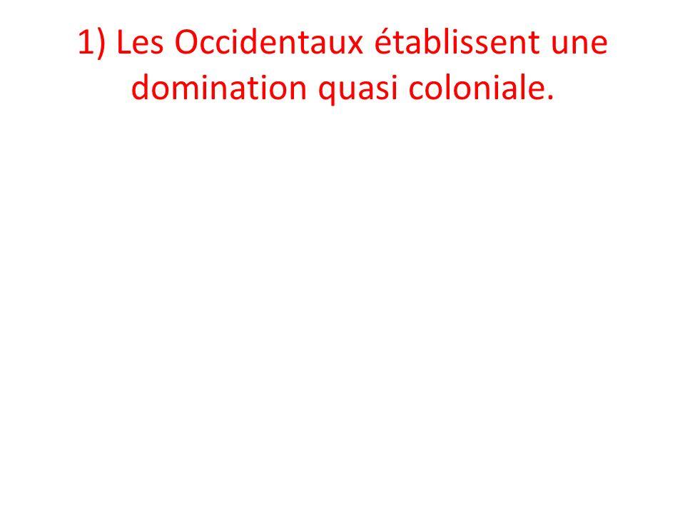 1) Les Occidentaux établissent une domination quasi coloniale.