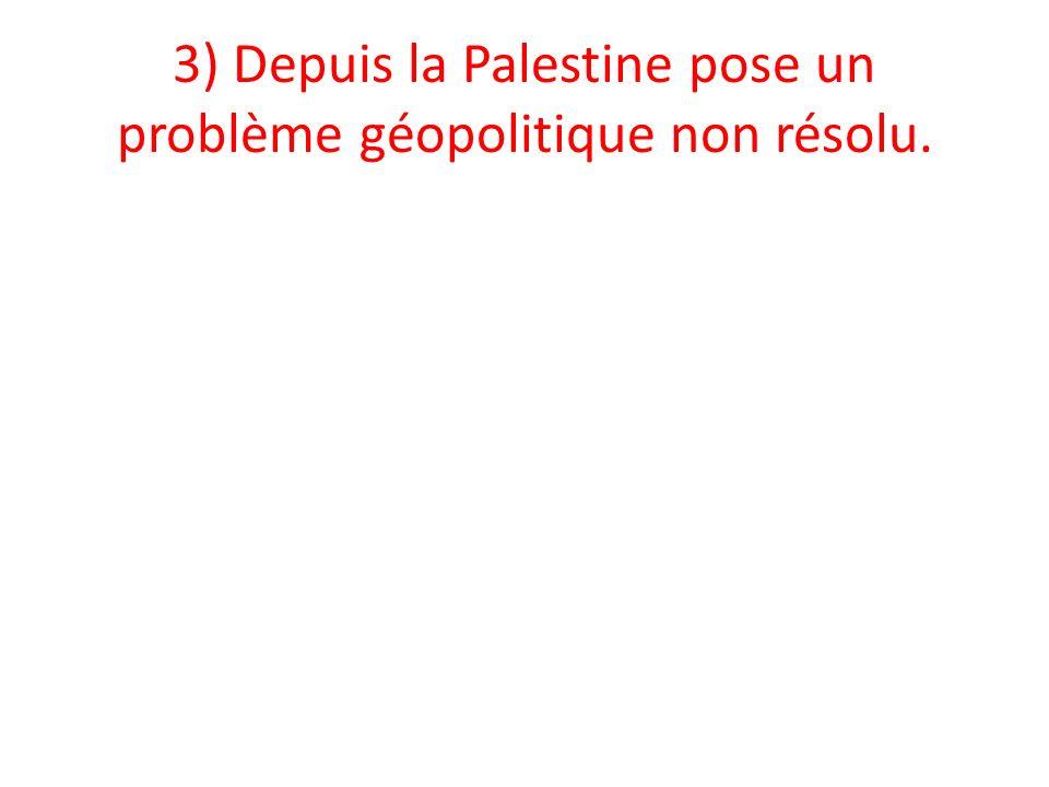 3) Depuis la Palestine pose un problème géopolitique non résolu.