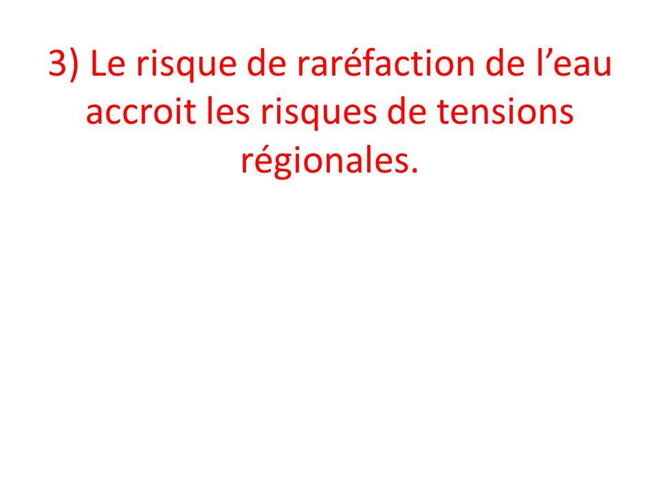 3) Le risque de raréfaction de leau accroit les risques de tensions régionales.