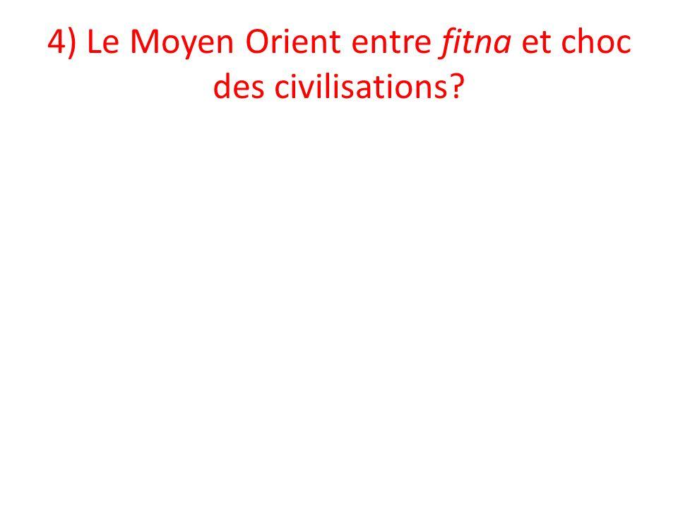 4) Le Moyen Orient entre fitna et choc des civilisations?