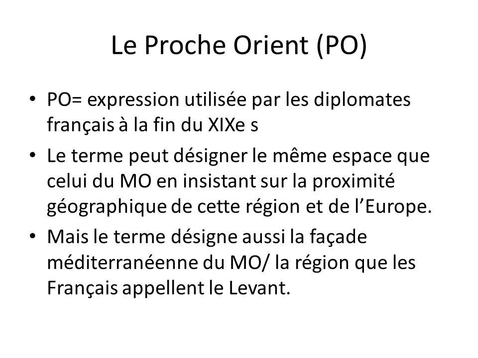 Le Proche Orient (PO) PO= expression utilisée par les diplomates français à la fin du XIXe s Le terme peut désigner le même espace que celui du MO en