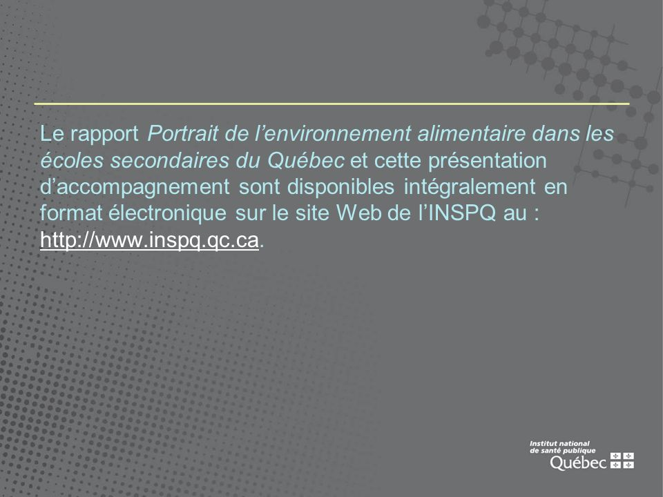 Le rapport Portrait de lenvironnement alimentaire dans les écoles secondaires du Québec et cette présentation daccompagnement sont disponibles intégralement en format électronique sur le site Web de lINSPQ au : http://www.inspq.qc.ca.