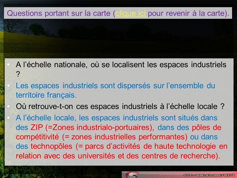 Questions portant sur la carte (clique ici pour revenir à la carte).clique ici A léchelle nationale, où se localisent les espaces industriels ? Les es