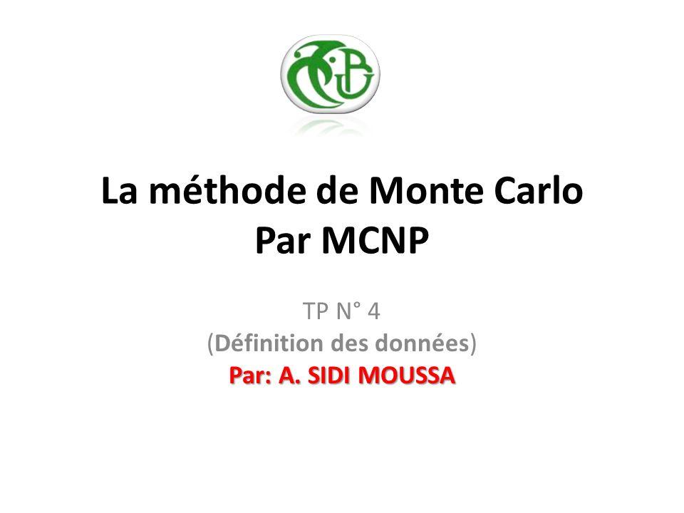 La méthode de Monte Carlo Par MCNP Par: A. SIDI MOUSSA TP N° 4 (Définition des données) Par: A. SIDI MOUSSA
