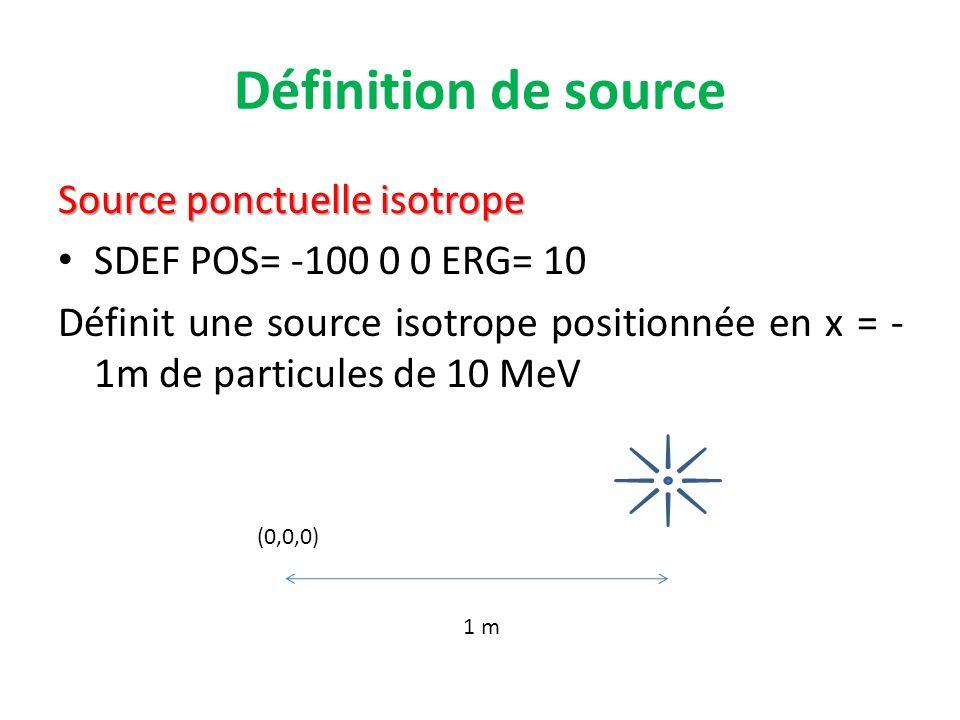 Définition de source Source ponctuelle isotrope SDEF POS= -100 0 0 ERG= 10 Définit une source isotrope positionnée en x = - 1m de particules de 10 MeV