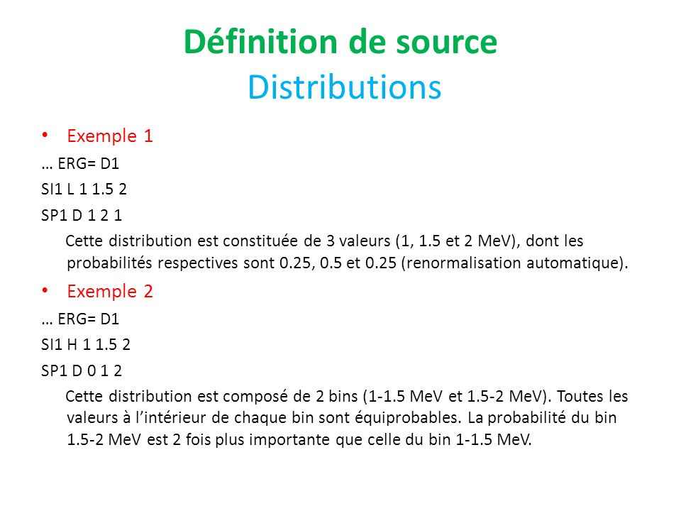 Définition de source Distributions Exemple 1 … ERG= D1 SI1 L 1 1.5 2 SP1 D 1 2 1 Cette distribution est constituée de 3 valeurs (1, 1.5 et 2 MeV), don