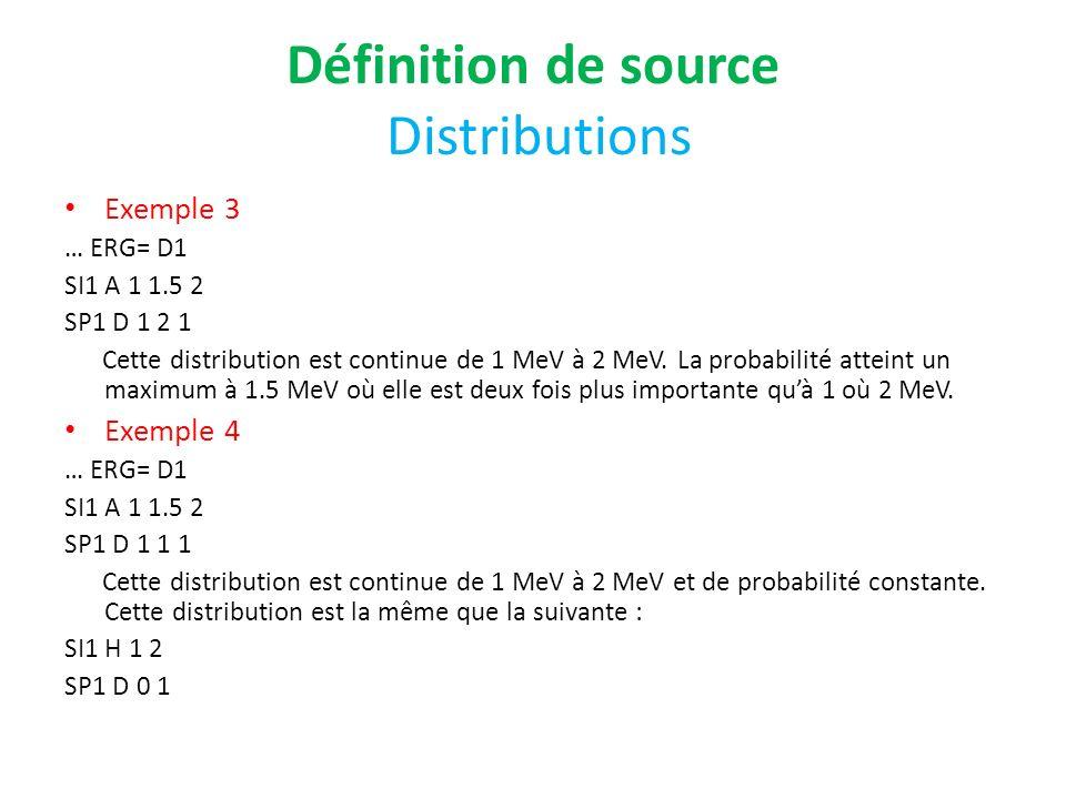 Définition de source Distributions Exemple 3 … ERG= D1 SI1 A 1 1.5 2 SP1 D 1 2 1 Cette distribution est continue de 1 MeV à 2 MeV. La probabilité atte