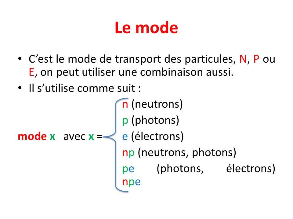 Le mode Cest le mode de transport des particules, N, P ou E, on peut utiliser une combinaison aussi. Il sutilise comme suit : n (neutrons) p (photons)