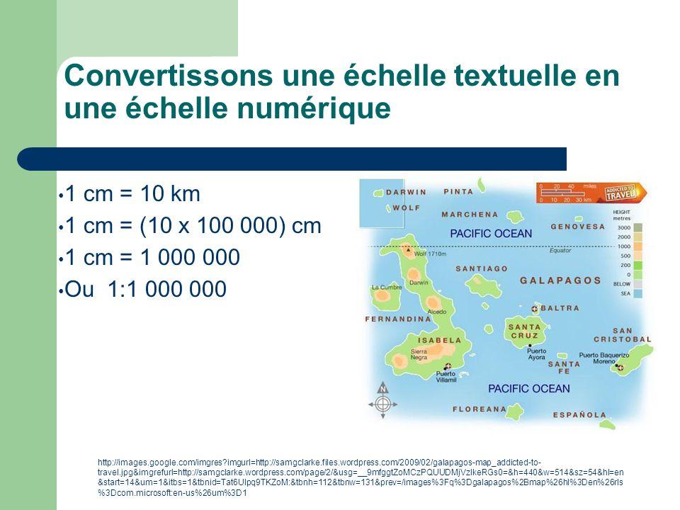 Convertissons une échelle textuelle en une échelle numérique 1 cm = 10 km 1 cm = (10 x 100 000) cm 1 cm = 1 000 000 Ou 1:1 000 000 http://images.googl