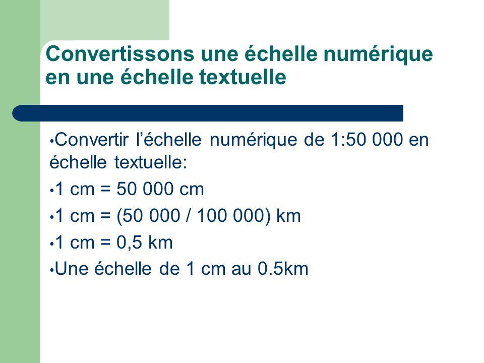 Convertissons une échelle numérique en une échelle textuelle Convertir léchelle numérique de 1:50 000 en échelle textuelle: 1 cm = 50 000 cm 1 cm = (5