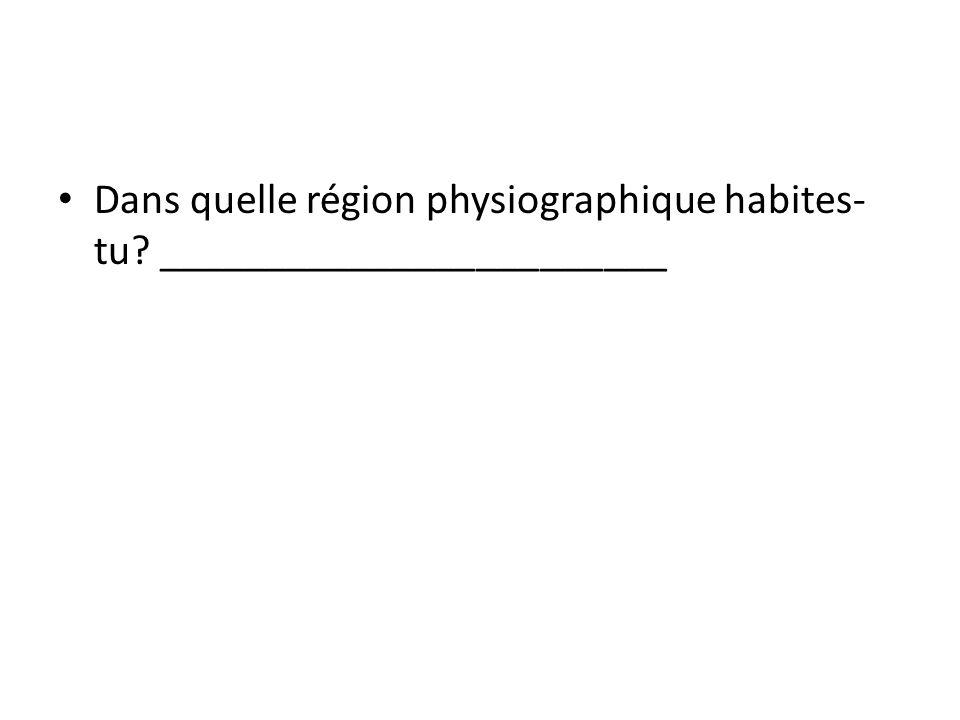 Dans quelle région physiographique habites- tu? ________________________