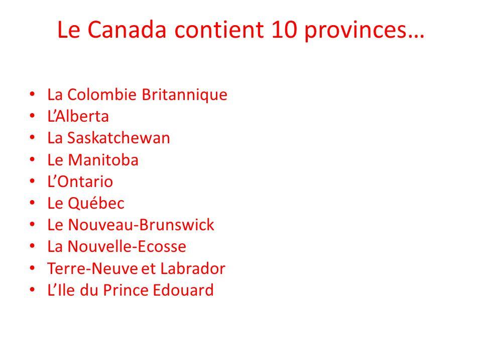 Le Canada contient 10 provinces… La Colombie Britannique LAlberta La Saskatchewan Le Manitoba LOntario Le Québec Le Nouveau-Brunswick La Nouvelle-Ecos