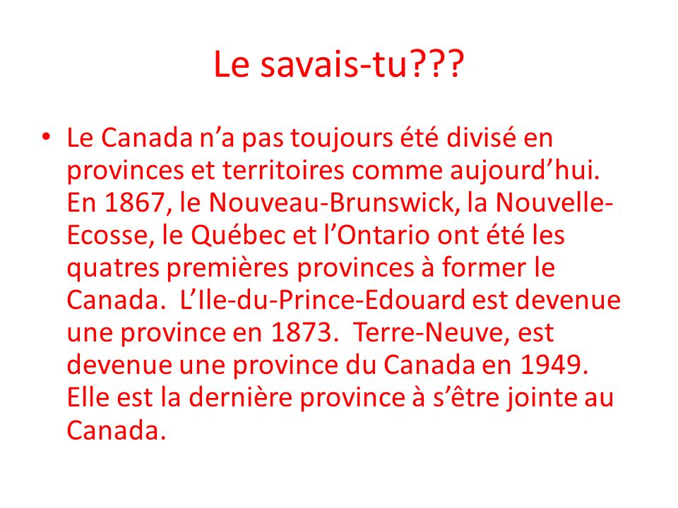 Le savais-tu??? Le Canada na pas toujours été divisé en provinces et territoires comme aujourdhui. En 1867, le Nouveau-Brunswick, la Nouvelle- Ecosse,