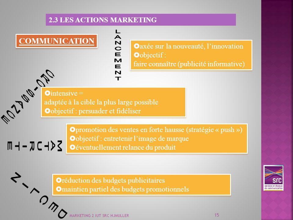 MARKETING 2 IUT SRC HJMULLER 15 2.3 LES ACTIONS MARKETING COMMUNICATION axée sur la nouveauté, linnovation objectif : faire connaître (publicité infor