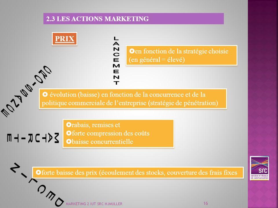 MARKETING 2 IUT SRC HJMULLER 16 2.3 LES ACTIONS MARKETING PRIX en fonction de la stratégie choisie (en général = élevé) évolution (baisse) en fonction