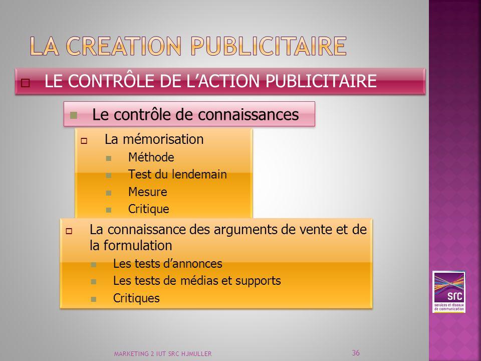 MARKETING 2 IUT SRC HJMULLER 36 LE CONTRÔLE DE LACTION PUBLICITAIRE Le contrôle de connaissances La mémorisation Méthode Test du lendemain Mesure Crit