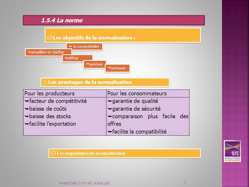MARKETING 2 IUT SRC HJMULLER 7 1.5.4 La norme Les objectifs de la normalisation : Les objectifs de la normalisation : la compatibilité simplifier et c