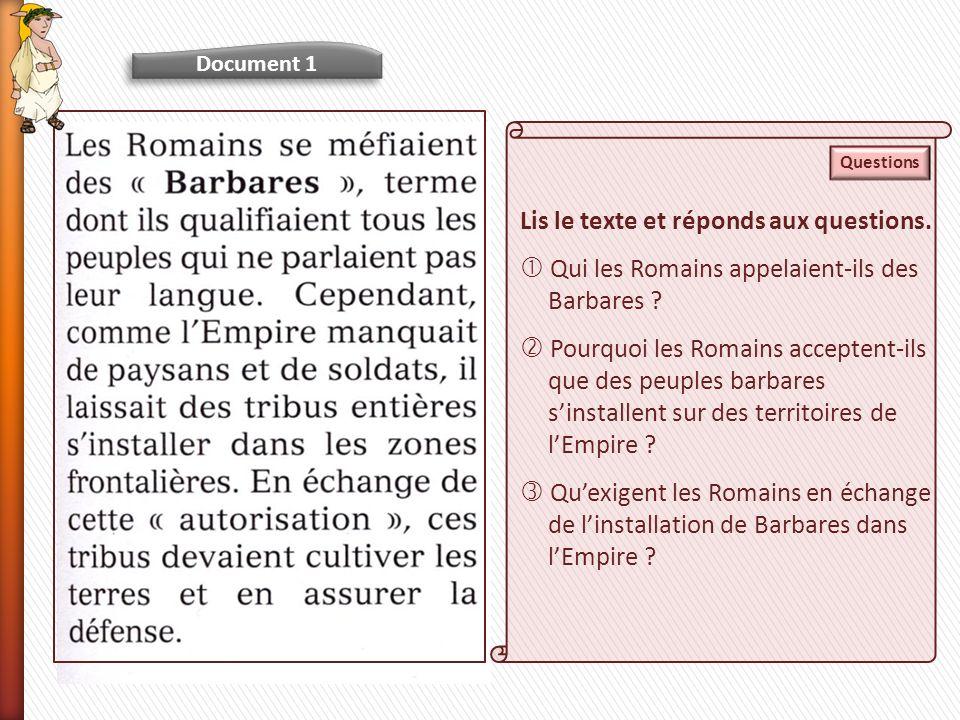 Document 1 Lis le texte et réponds aux questions. Qui les Romains appelaient-ils des Barbares ? Pourquoi les Romains acceptent-ils que des peuples bar