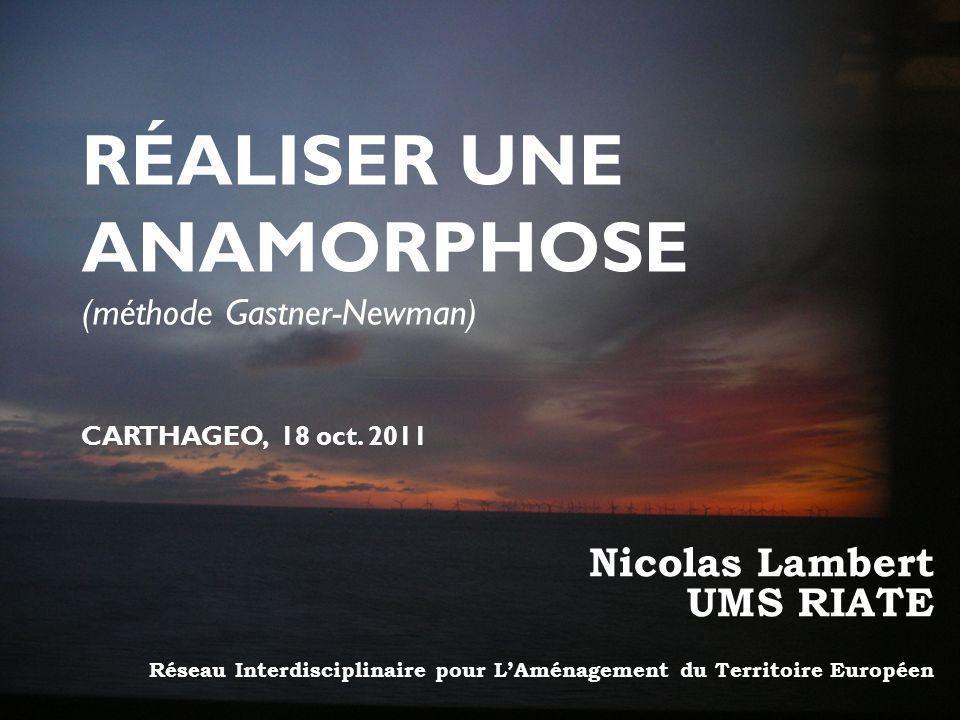 Nicolas Lambert UMS RIATE Réseau Interdisciplinaire pour LAménagement du Territoire Européen RÉALISER UNE ANAMORPHOSE (méthode Gastner-Newman) CARTHAGEO, 18 oct.