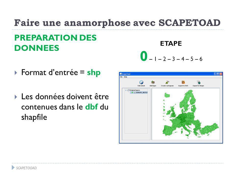 Faire une anamorphose avec SCAPETOAD PREPARATION DES DONNEES Format dentrée = shp Les données doivent être contenues dans le dbf du shapfile ETAPE 0 – 1 – 2 – 3 – 4 – 5 – 6 SCAPETOOAD
