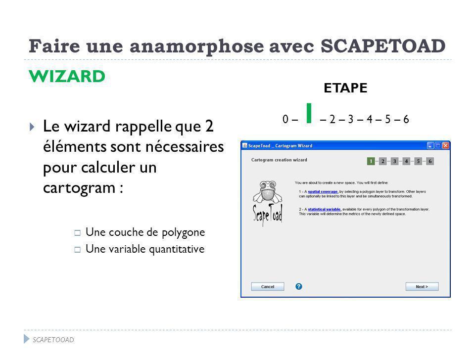 Faire une anamorphose avec SCAPETOAD WIZARD Le wizard rappelle que 2 éléments sont nécessaires pour calculer un cartogram : Une couche de polygone Une variable quantitative ETAPE 0 – 1 – 2 – 3 – 4 – 5 – 6 SCAPETOOAD