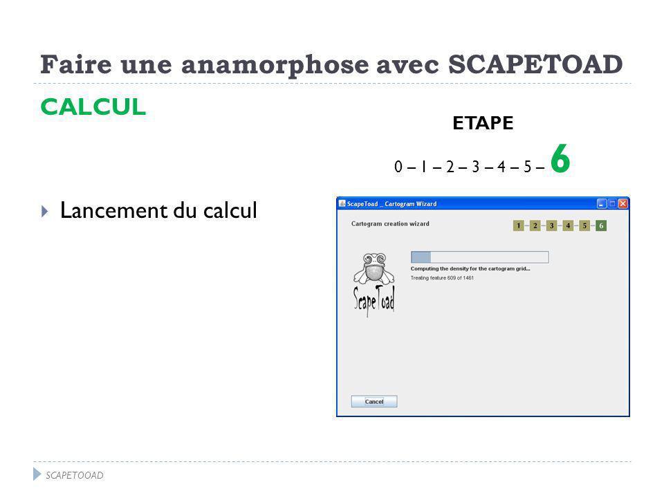 Faire une anamorphose avec SCAPETOAD CALCUL Lancement du calcul ETAPE 0 – 1 – 2 – 3 – 4 – 5 – 6 SCAPETOOAD