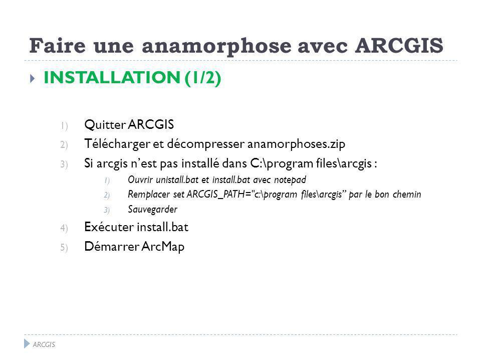INSTALLATION (1/2) 1) Quitter ARCGIS 2) Télécharger et décompresser anamorphoses.zip 3) Si arcgis nest pas installé dans C:\program files\arcgis : 1) Ouvrir unistall.bat et install.bat avec notepad 2) Remplacer set ARCGIS_PATH= c:\program files\arcgis par le bon chemin 3) Sauvegarder 4) Exécuter install.bat 5) Démarrer ArcMap ARCGIS Faire une anamorphose avec ARCGIS