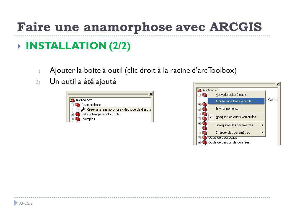 INSTALLATION (2/2) 1) Ajouter la boite à outil (clic droit à la racine darcToolbox) 2) Un outil a été ajouté ARCGIS Faire une anamorphose avec ARCGIS