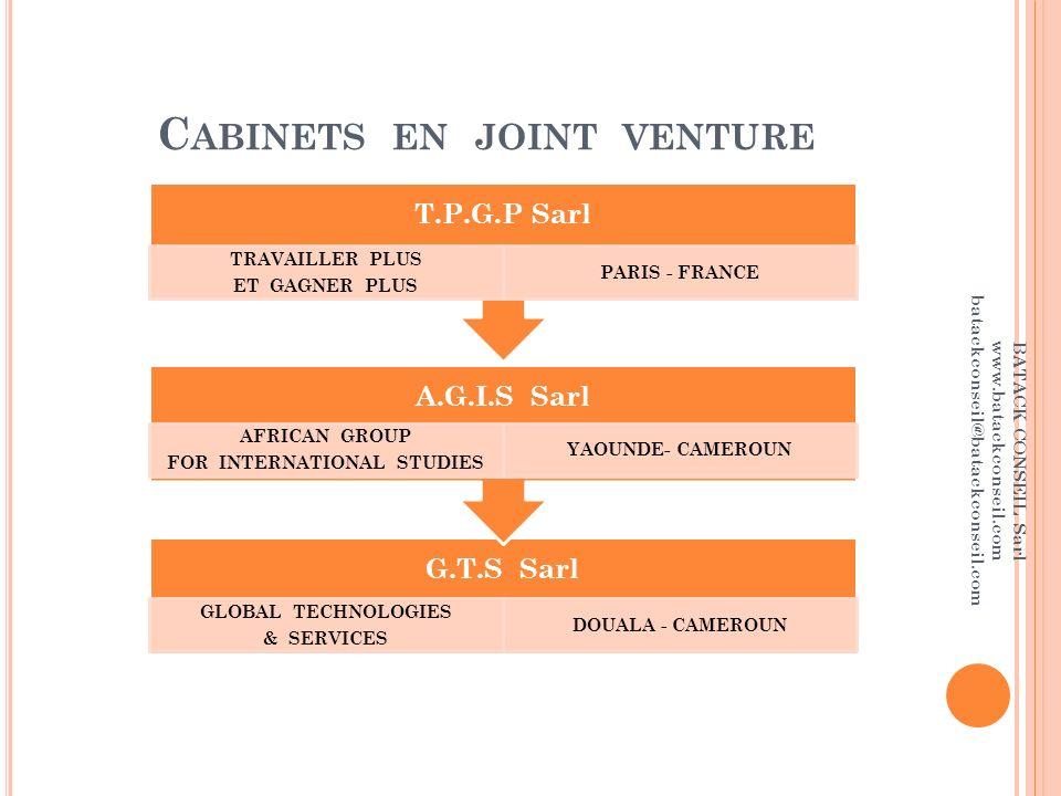 C ABINETS EN JOINT VENTURE G.T.S Sarl GLOBAL TECHNOLOGIES & SERVICES DOUALA - CAMEROUN A.G.I.S Sarl AFRICAN GROUP FOR INTERNATIONAL STUDIES YAOUNDE- CAMEROUN T.P.G.P Sarl TRAVAILLER PLUS ET GAGNER PLUS PARIS - FRANCE BATACK CONSEIL Sarl www.batackconseil.com batackconseil@batackconseil.com