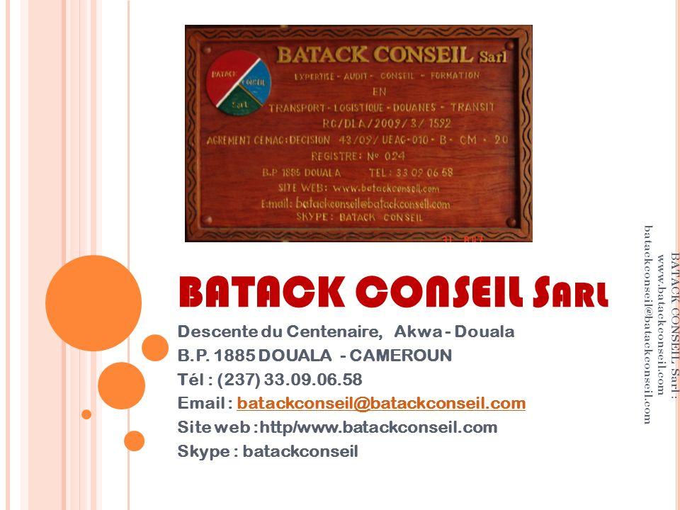 LES PROMOTEURS Dr Roger Roland PFEIFFER Luxembourgeois Economiste des Transports Consultant international basé à Berlin (RFA) TCHAPA TCHOUAWOU Camerounais Inspecteur Principal des Douanes de classe exceptionnelle retraité Expert en Douane agréé CEMAC Consultant international basé à Douala (CMR) BATACK CONSEIL Sarl www.batackconseil.com batackconseil@batackconseil.com