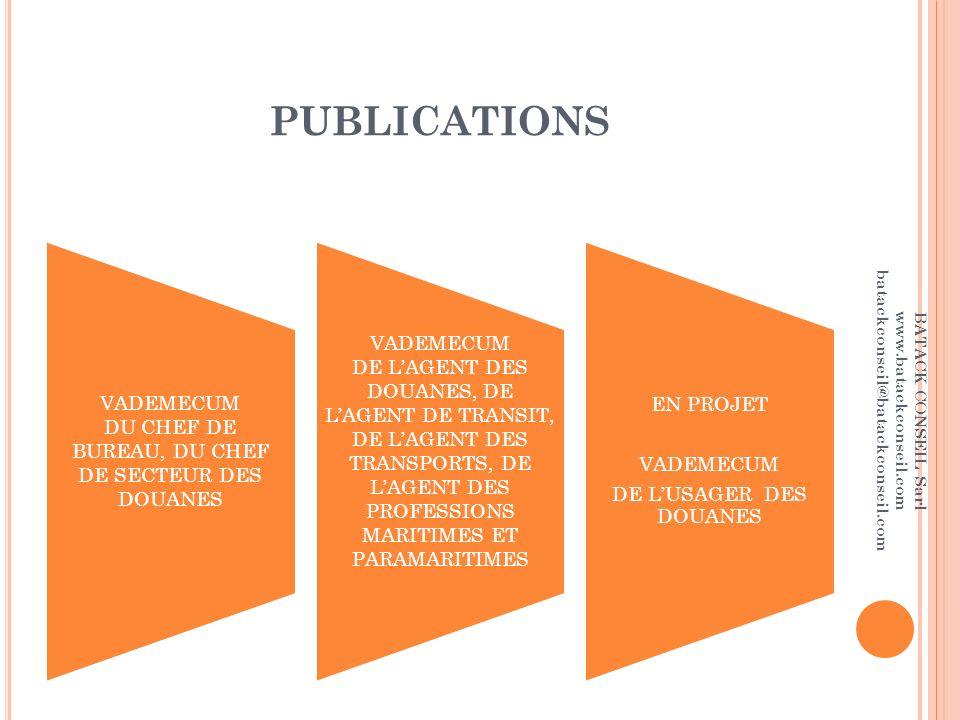 PUBLICATIONS VADEMECUM DU CHEF DE BUREAU, DU CHEF DE SECTEUR DES DOUANES VADEMECUM DE LAGENT DES DOUANES, DE LAGENT DE TRANSIT, DE LAGENT DES TRANSPORTS, DE LAGENT DES PROFESSIONS MARITIMES ET PARAMARITIMES EN PROJET VADEMECUM DE LUSAGER DES DOUANES BATACK CONSEIL Sarl www.batackconseil.com batackconseil@batackconseil.com