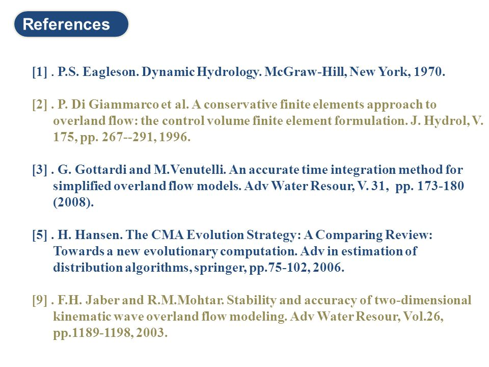 References [1]. P.S. Eagleson. Dynamic Hydrology. McGraw-Hill, New York, 1970. [2]. P. Di Giammarco et al. A conservative finite elements approach to