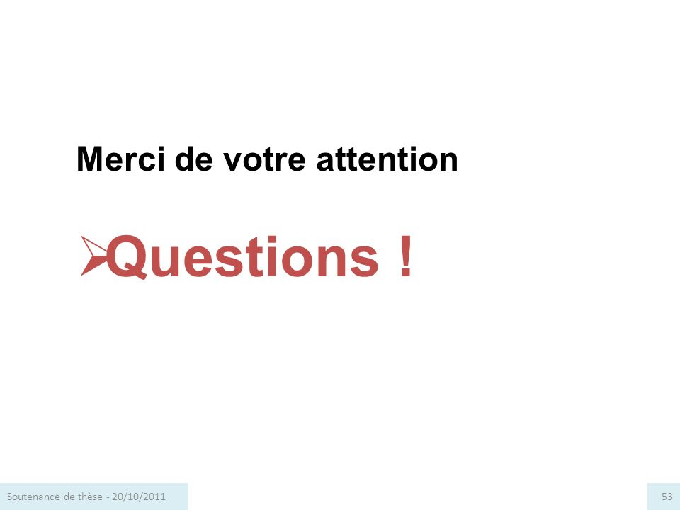 Merci de votre attention Questions ! 53Soutenance de thèse - 20/10/2011