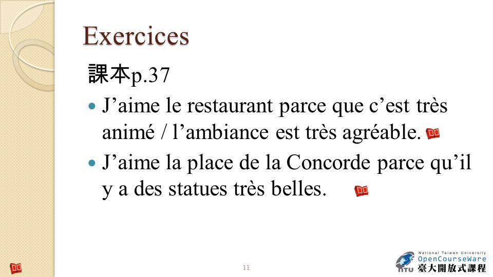 Exercices 11 p.37 Jaime le restaurant parce que cest très animé / lambiance est très agréable. Jaime la place de la Concorde parce quil y a des statue
