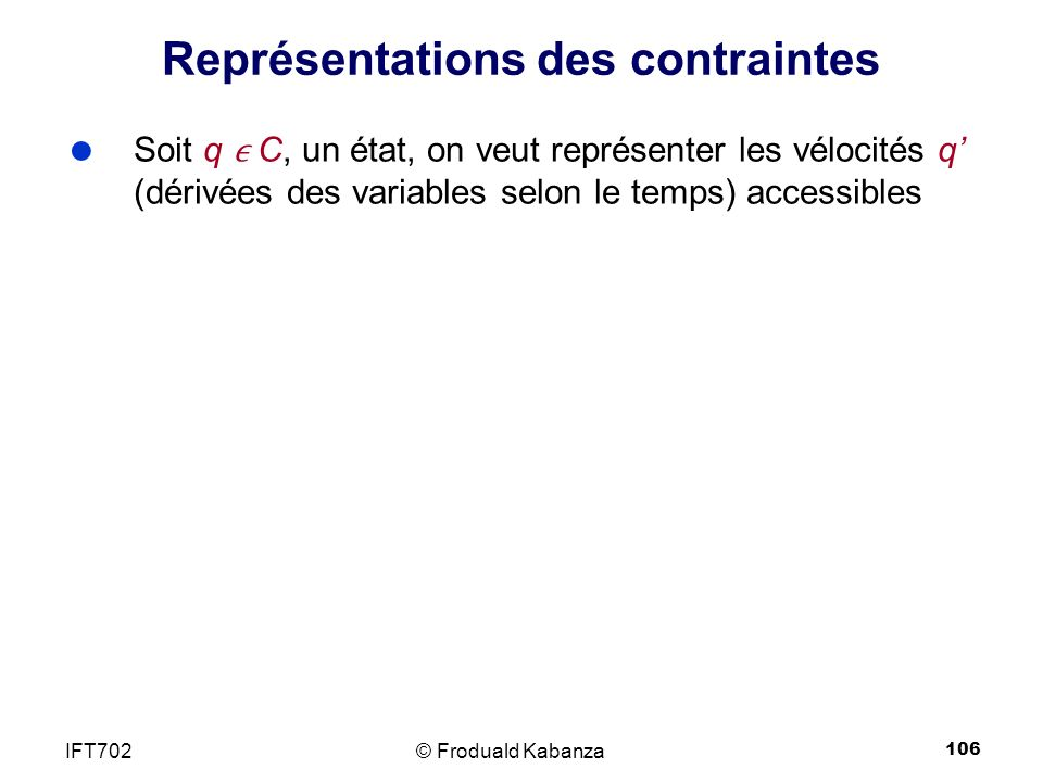 106 Représentations des contraintes © Froduald KabanzaIFT702 Soit q C, un état, on veut représenter les vélocités q (dérivées des variables selon le temps) accessibles