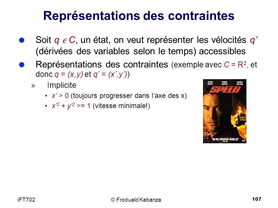 107 Représentations des contraintes Soit q C, un état, on veut représenter les vélocités q (dérivées des variables selon le temps) accessibles Représentations des contraintes (exemple avec C = R 2, et donc q = (x,y) et q = (x,y)) »Implicite x > 0 (toujours progresser dans laxe des x) x 2 + y 2 >= 1 (vitesse minimale!) © Froduald KabanzaIFT702