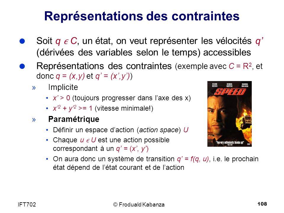 108 Représentations des contraintes Soit q C, un état, on veut représenter les vélocités q (dérivées des variables selon le temps) accessibles Représentations des contraintes (exemple avec C = R 2, et donc q = (x,y) et q = (x,y)) »Implicite x > 0 (toujours progresser dans laxe des x) x 2 + y 2 >= 1 (vitesse minimale!) »Paramétrique Définir un espace daction (action space) U Chaque u U est une action possible correspondant à un q = (x, y) On aura donc un système de transition q = f(q, u), i.e.