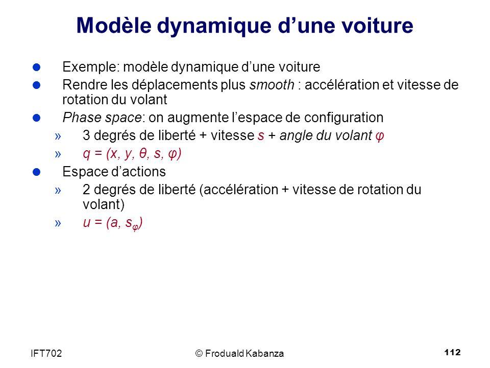 112 Modèle dynamique dune voiture Exemple: modèle dynamique dune voiture Rendre les déplacements plus smooth : accélération et vitesse de rotation du volant Phase space: on augmente lespace de configuration »3 degrés de liberté + vitesse s + angle du volant φ »q = (x, y, θ, s, φ) Espace dactions »2 degrés de liberté (accélération + vitesse de rotation du volant) »u = (a, s φ ) © Froduald KabanzaIFT702