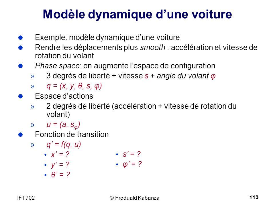 113 Modèle dynamique dune voiture Exemple: modèle dynamique dune voiture Rendre les déplacements plus smooth : accélération et vitesse de rotation du volant Phase space: on augmente lespace de configuration »3 degrés de liberté + vitesse s + angle du volant φ »q = (x, y, θ, s, φ) Espace dactions »2 degrés de liberté (accélération + vitesse de rotation du volant) »u = (a, s φ ) Fonction de transition »q = f(q, u) x = .