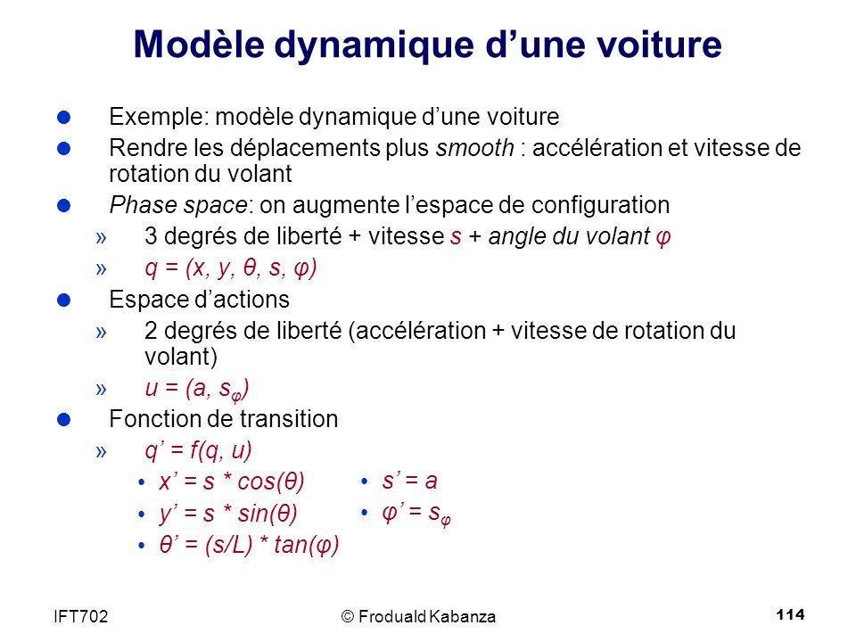 114 Modèle dynamique dune voiture Exemple: modèle dynamique dune voiture Rendre les déplacements plus smooth : accélération et vitesse de rotation du volant Phase space: on augmente lespace de configuration »3 degrés de liberté + vitesse s + angle du volant φ »q = (x, y, θ, s, φ) Espace dactions »2 degrés de liberté (accélération + vitesse de rotation du volant) »u = (a, s φ ) Fonction de transition »q = f(q, u) x = s * cos(θ) y = s * sin(θ) θ = (s/L) * tan(φ) © Froduald KabanzaIFT702 s = a φ = s φ