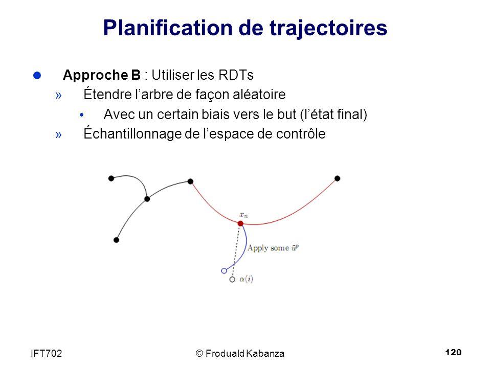 120 Planification de trajectoires Approche B : Utiliser les RDTs »Étendre larbre de façon aléatoire Avec un certain biais vers le but (létat final) »Échantillonnage de lespace de contrôle © Froduald KabanzaIFT702