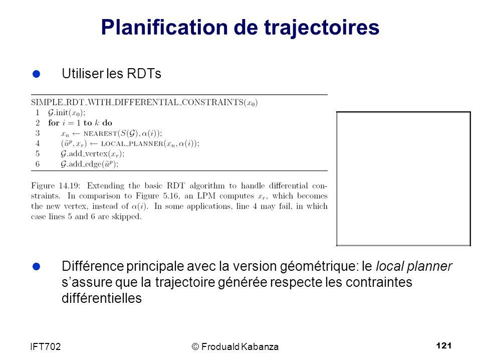 121 Planification de trajectoires Utiliser les RDTs Différence principale avec la version géométrique: le local planner sassure que la trajectoire générée respecte les contraintes différentielles © Froduald KabanzaIFT702
