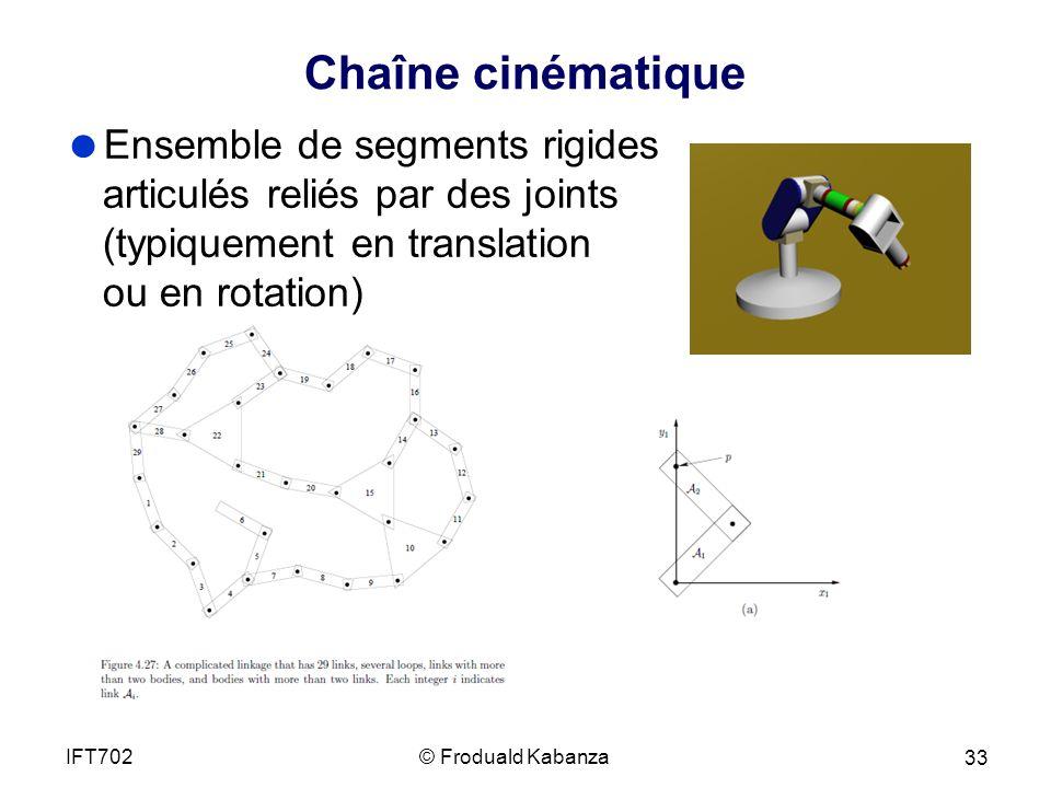 Chaîne cinématique Ensemble de segments rigides articulés reliés par des joints (typiquement en translation ou en rotation) © Froduald KabanzaIFT702 33