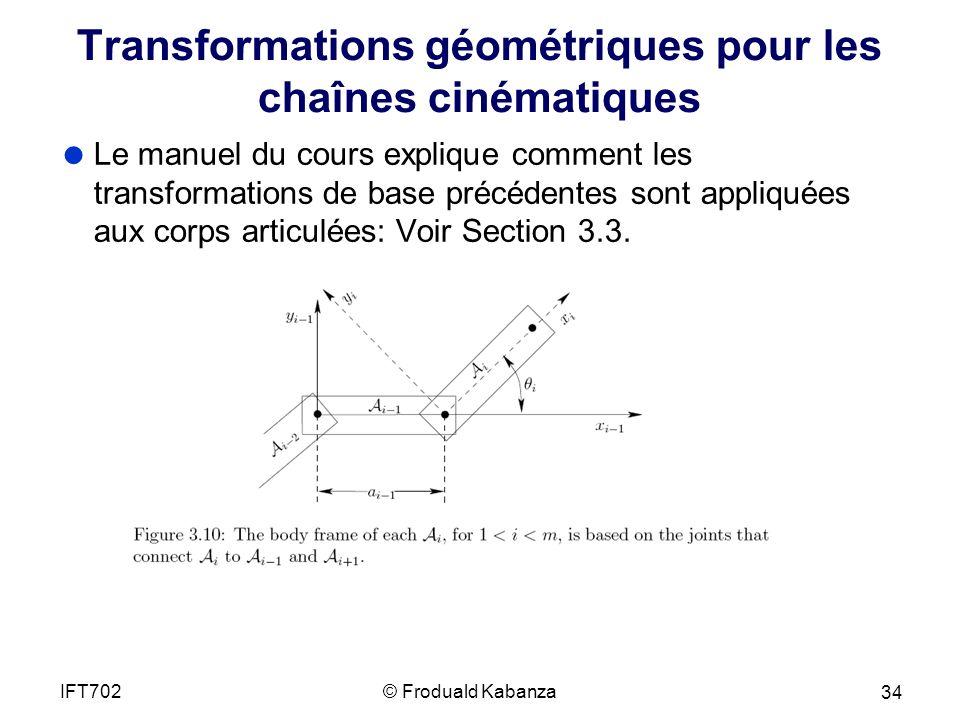 Transformations géométriques pour les chaînes cinématiques Le manuel du cours explique comment les transformations de base précédentes sont appliquées aux corps articulées: Voir Section 3.3.