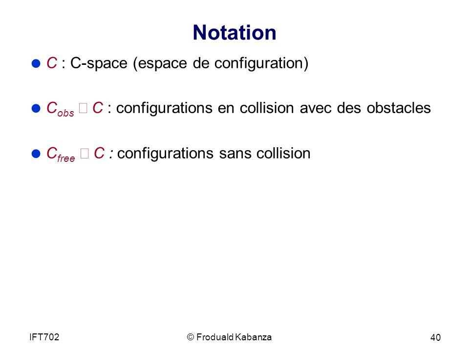 Notation C : C-space (espace de configuration) C obs C : configurations en collision avec des obstacles C free C : configurations sans collision © Froduald KabanzaIFT702 40