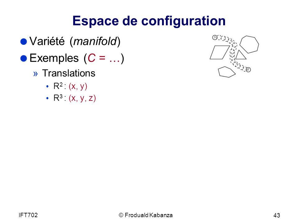 Espace de configuration Variété (manifold) Exemples (C = …) »Translations R 2 : (x, y) R 3 : (x, y, z) © Froduald KabanzaIFT702 43