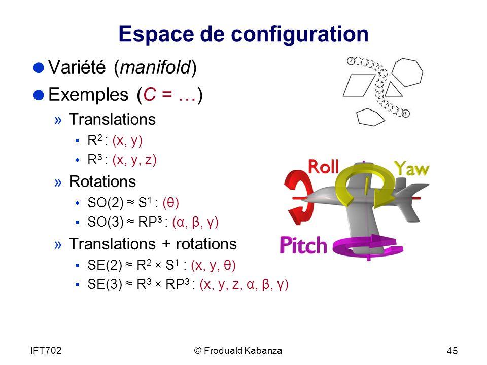 Espace de configuration Variété (manifold) Exemples (C = …) »Translations R 2 : (x, y) R 3 : (x, y, z) »Rotations SO(2) S 1 : (θ) SO(3) RP 3 : (α, β, γ) »Translations + rotations SE(2) R 2 × S 1 : (x, y, θ) SE(3) R 3 × RP 3 : (x, y, z, α, β, γ) © Froduald KabanzaIFT702 45