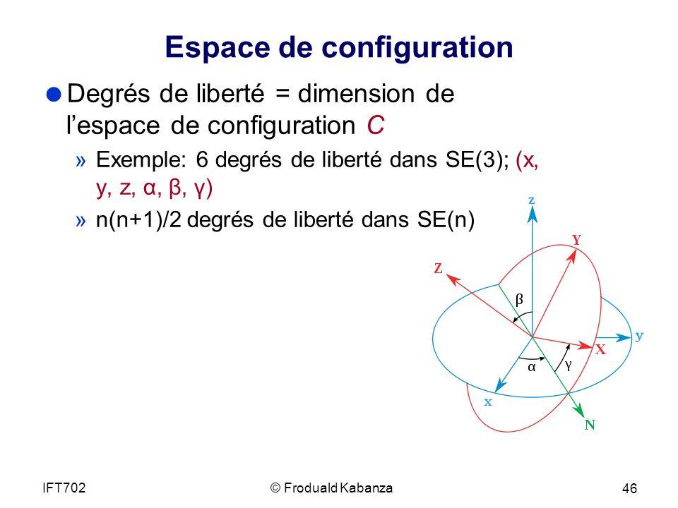 Espace de configuration Degrés de liberté = dimension de lespace de configuration C »Exemple: 6 degrés de liberté dans SE(3); (x, y, z, α, β, γ) »n(n+1)/2 degrés de liberté dans SE(n) © Froduald KabanzaIFT702 46
