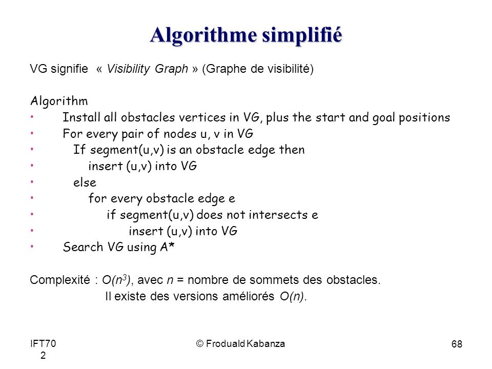 © Froduald KabanzaIFT70 2 68 Algorithme simplifié VG signifie « Visibility Graph » (Graphe de visibilité) Algorithm Install all obstacles vertices in VG, plus the start and goal positions For every pair of nodes u, v in VG If segment(u,v) is an obstacle edge then insert (u,v) into VG else for every obstacle edge e if segment(u,v) does not intersects e insert (u,v) into VG Search VG using A* Complexité : O(n 3 ), avec n = nombre de sommets des obstacles.