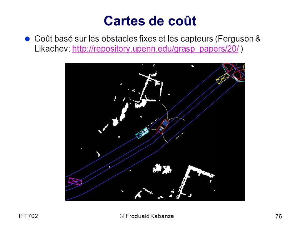 Cartes de coût © Froduald KabanzaIFT702 76 Coût basé sur les obstacles fixes et les capteurs (Ferguson & Likachev: http://repository.upenn.edu/grasp_papers/20/ )http://repository.upenn.edu/grasp_papers/20/